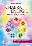 Das Chakra-Energie-Handbuch für jeden Tag: Aktiviere die Lebensenergie, und schöpfe aus dem Vollen!