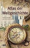 Atlas der Weltgeschichte: Fakten, Zeittafeln und historische Karten