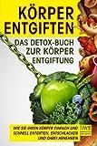 Körper entgiften: Das Detox- Buch zur Körperentgiftung: Wie Sie Ihren Körper einfach und schnell entgiften, entschlacken und dabei abnehmen.