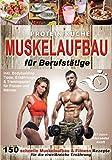 Protein Küche Muskelaufbau für Berufstätige: 150 schnelle Muskelaufbau & Fitness Rezepte für die eiweißreiche Ernährung. Inkl. Bodybuilding Tipps,...