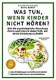 Was tun, wenn Kinder nicht hören?: Wie die psychologische Forschung Eltern und Lehrern dabei hilft, die beste Erziehung zu finden (Erziehungspsychologie,...