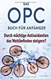 Das OPC Buch für Anfänger – durch mächtige Antioxidantien das Wohlbefinden steigern?: So wirkt OPC auf unser Immunsystem, unser Aussehen und unsere...