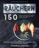 Räuchern: 150 einfache Rezepte für Fleisch, Wurst, Vegetarisches und Fisch räuchern. Die besten Ergebnisse beim Kalt- oder Warmräuchern. Mit und ohne...