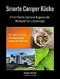 Smarte Camper Küche: 77 einfache, leckere & gesunde Rezepte für unterwegs