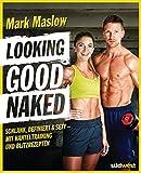 Looking good naked: Schlank, definiert & sexy – mit Plänen für's Hanteltraining und den besten Rezepten zum Abnehmen und für den Muskelaufbau