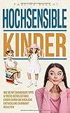 Hochsensible Kinder: Wie Sie mit grandiosen Tipps & Tricks gefühlsstarke Kinder durch die kindliche Entwicklung charmant begleiten und ihr Selbstwertgefühl...
