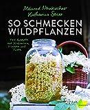 So schmecken Wildpflanzen: 144 Rezepte vom Meister der Aromen. Grandios Kochen mit Gänseblümchen, Spitzwegerich, Löwenzahn, Walnuss, Sanddorn und Co.; ......