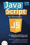 JavaScript für Einsteiger - In einfachen Schritten zum Programmier-Experten: Der leicht verständliche und praxisnahe Leitfaden zum professionellen...