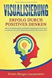 VISUALISIERUNG - Erfolg durch Positives Denken: Wie Sie Ihr Unterbewusstsein auf Erfolg neu programmieren, Ihre Träume verwirklichen und zu mehr Gelassenheit...