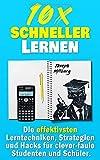 10x Schneller Lernen: Die effektivsten Lerntechniken, Strategien und Hacks für clever-faule Studenten und Schüler (2. Auflage)