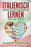 Italienisch einfach und spielerisch lernen – das 2 in 1 Buch für Anfänger mit Kurzgeschichten: Sprachführer für den Alltag & den Urlaub. Lerne ... 15...