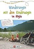 Wandern mit Kinderwagen im Allgäu: Allgäu Wanderführer für familiengerechte Wanderungen mit Kinderwagen inkl. Kempten und Umgebung: Die 42 schönsten Touren...