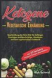 Ketogene Vegetarische Ernährung: Beschreibung der Keto Diät für Anfänger, Einsteiger und Berufstätige. Abnehmen mit dem vegetarischen Kochbuch. Inkl. 55...