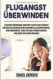 Flugangst überwinden: Angstfrei fliegen leicht gemacht. Das Buch zur Selbsthilfe bei Flugphobie & Klaustrophobiedie. Ohne Medikamente, Tabletten und...