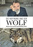 Andreas Hoppe - Die Hoffnung und der Wolf. Ein faszinierender Bericht mit spannenden Gespräche mit Gegnern und Tierschützern über das Leben mit dem Wolf.