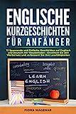 Englische Kurzgeschichten für Anfänger : 12 Spannende und Einfache Geschichten auf Englisch und Deutsch mit Vokabellisten - Erweitern Sie den Wortschatz und...