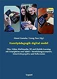 Kunstpädagogik digital mobil: Film, Video, Multimedia, 3D und Mobile Learning mit Smartphone und Tablet – Vermittlungsszenarien, Unterrichtsprojekte und...