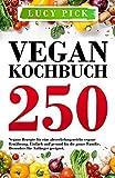 VEGAN KOCHBUCH: 250 vegane Rezepte für eine abwechslungsreiche vegane Ernährung. Einfach und gesund für die ganze Familie. Besonders für Anfänger geeignet....