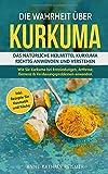 Die Wahrheit über Kurkuma: Das natürliche Heilmittel Kurkuma richtig anwenden und verstehen. Wie Sie Kurkuma bei Entzündungen, Arthrose, Demenz...