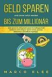 Geld sparen und clever reich werden bis zum Millionär: Geld sparen im Alltag, Geld sparen für Anfänger, Geld verdienen, Geld anlegen, Sparen lernen, passives...