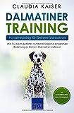 Dalmatiner Training – Hundetraining für Deinen Dalmatiner: Wie Du durch gezieltes Hundetraining eine einzigartige Beziehung zu Deinem Dalmatiner aufbaust...