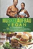 Muskelaufbau Vegan: Das Fitnesskochbuch mit 125 veganen Rezepten für den Muskelaufbau inklusive Tipps für vegane Sporternährung und Bodybuilding ... (Vegane...