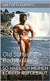 So habe ich meinen Körper aufgebaut: Old School Bodybuilding