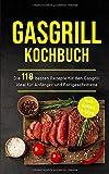 Gasgrill Kochbuch: Die 118 besten Rezepte für den Gasgrill ideal für Anfänger und Fortgeschrittene inkl. Soßen & Dips (Gasgrill Buch, Band 1)