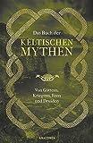 Das Buch der keltischen Mythen: Von Göttern, Kriegern, Feen und Druiden