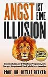 Angst ist eine Illusion: Der neue Weg, Sorgen, Angst und Panik schnell zu beenden: Das revolutionäre 3-Wochen-Programm (5 Minuten täglich für ein besseres...