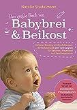 Das große Buch von Babybrei & Beikost: Sicherer Einstieg mit Empfehlungen, Beikostplan und über 70 Rezepten für Babybrei, Fingerfood und Familiengerichte...