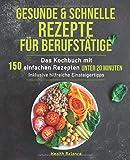 Gesunde und schnelle Rezepte für Berufstätige: Das Kochbuch mit 150 einfachen Rezepten unter 20 Minuten inklusive hilfreichen Einsteigertipps (Gesunde...
