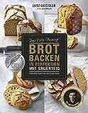 Brot backen in Perfektion mit Sauerteig - Das Plötz-Prinzip! - Vollendete Ergebnisse statt Experimente - 60 Brotklassiker - Baguette, Dinkelbrot,...