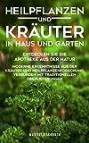 Heilpflanzen und Kräuter in Haus und Garten: Entdecken Sie die Apotheke aus der Natur