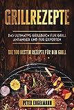 Grillrezepte: Das Ultimative Grillbuch für Grill Anfänger und für Experten