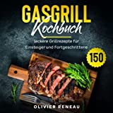 Gasgrill Kochbuch: 150 leckere Grillrezepte für Einsteiger und Fortgeschrittene