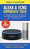 Amazon Echo Handbuch 2018: Das komplette Buch für Echo, Echo Dot, Alexa, Echo Show, Echo Plus, Echo Connect, Echo2 & Echo Buttons, Fire TV, Anleitungen,...