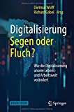Digitalisierung: Segen oder Fluch: Wie die Digitalisierung unsere Lebens- und Arbeitswelt verändert
