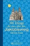 Jakobsweg Infos: 101 Dinge, die man über den Jakobsweg wissen muss. Fun Facts für Pilger über den Camino, alles über die Planung und das Pilgern, ... (101...