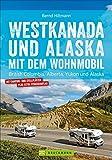 Westkanada & Alaska mit dem Wohnmobil: British Columbia, Alberta, Yukon und Alaska. Wohnmobil-Reiseführer mit Straßenatlas, GPS-Koordinaten zu den...