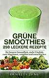 GRÜNE SMOOTHIES - 250 Leckere Rezepte: für bessere Gesundheit, mehr Vitalität, zum Abnehmen, entgiften und entschlacken