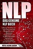 NLP: Das geheime NLP Buch – Wie Sie mit Hilfe von neurolinguistischem Programmieren Gedanken manipulieren und für sich verwenden können. Inkl....