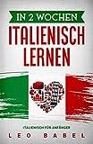 In 2 Wochen Italienisch lernen – Italienisch für Anfänger: Italienisch schnell und einfach für den Alltag und Reisen. Grammatik, die wichtigsten ......