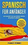 Spanisch für Anfänger: So kannst du am einfachsten Spanisch lernen (inklusive: die komplette Grammatik, alle spanischen Zeitformen und viele spanische...