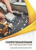 Computerhardware für Fortgeschrittene: Computer und Notebooks selbst reparieren, geeignete Komponenten auswählen und Computer aufrüsten.