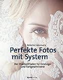 Perfekte Fotos mit System: Der Praxisleitfaden für Einsteiger und Fortgeschrittene
