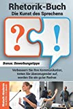 Rhetorik Buch – Die Kunst des Sprechens: Verbessern Sie Ihre Kommunikation, treten Sie überzeugender auf, werden Sie ein guter Redner. Bonus: Bewerbungstipps