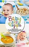 Babybrei Rezepte - Babybrei selber kochen: Das umfassende Baby Kochbuch zur neuen Baby Ernährung mit vielen Tipps und schnellen und einfachen Beikost Rezepten...