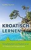Kroatisch lernen: Das perfekte Buch zum Kroatisch lernen für Anfänger und Fortgeschrittene