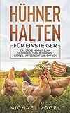 HÜHNER HALTEN FÜR EINSTEIGER: Das große Hühner Buch - Hühnerhaltung im eigenen Garten - artgerecht und einfach inkl. alles über Pflege, Futter, Rassen,...